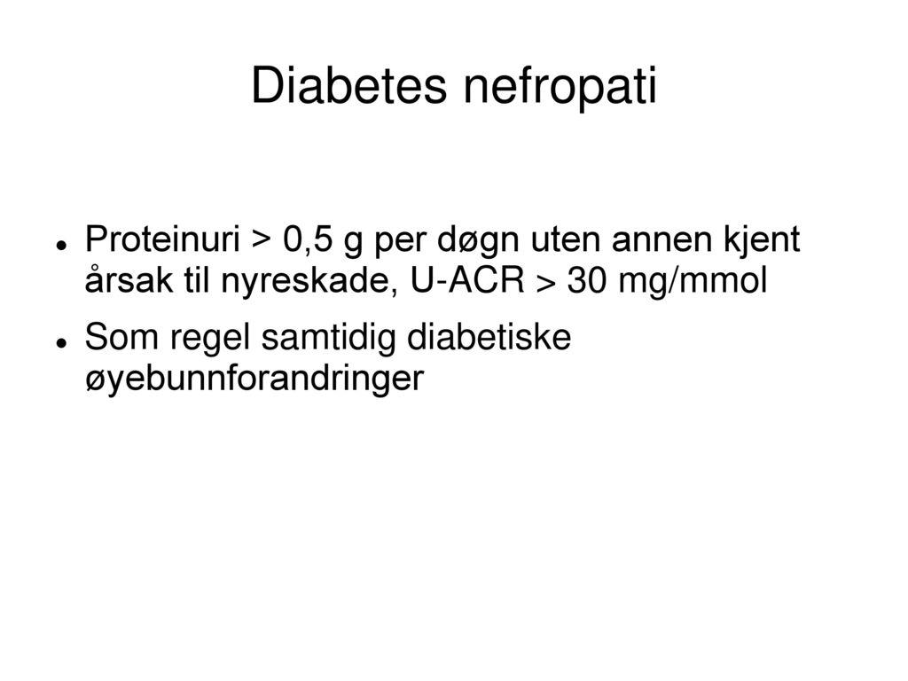 Diabetes nefropati Proteinuri > 0,5 g per døgn uten annen kjent årsak til nyreskade, U-ACR > 30 mg/mmol.