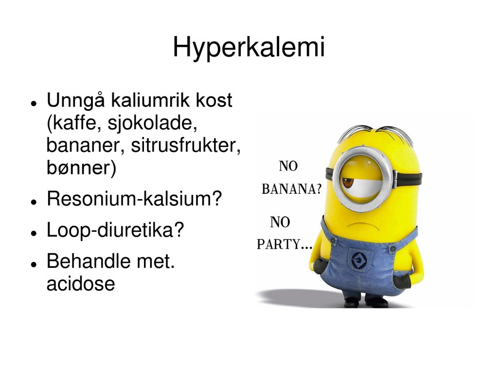 Hyperkalemi Unngå kaliumrik kost (kaffe, sjokolade, bananer, sitrusfrukter, bønner) Resonium-kalsium