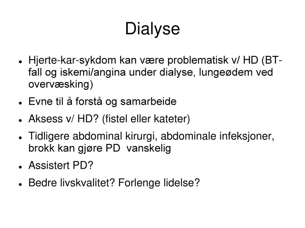 Dialyse Hjerte-kar-sykdom kan være problematisk v/ HD (BT- fall og iskemi/angina under dialyse, lungeødem ved overvæsking)