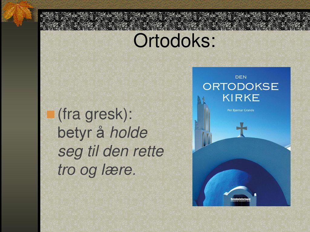 Ortodoks: (fra gresk): betyr å holde seg til den rette tro og lære.