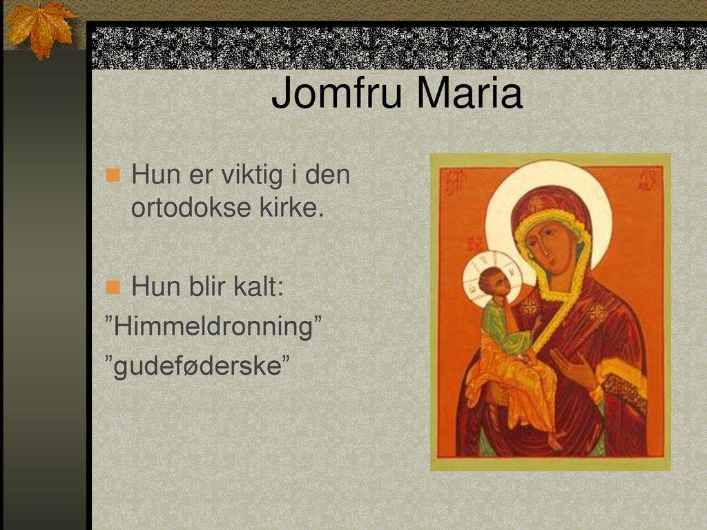 Jomfru Maria Hun er viktig i den ortodokse kirke. Hun blir kalt: