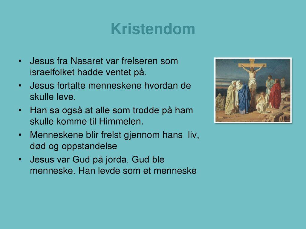 Kristendom Jesus fra Nasaret var frelseren som israelfolket hadde ventet på. Jesus fortalte menneskene hvordan de skulle leve.
