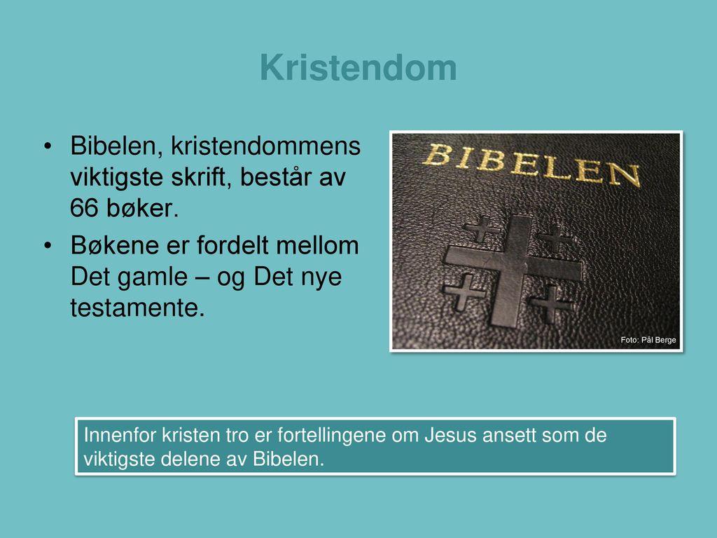 Kristendom Bibelen, kristendommens viktigste skrift, består av 66 bøker. Bøkene er fordelt mellom Det gamle – og Det nye testamente.