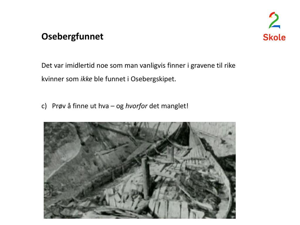 Osebergfunnet Det var imidlertid noe som man vanligvis finner i gravene til rike kvinner som ikke ble funnet i Osebergskipet.