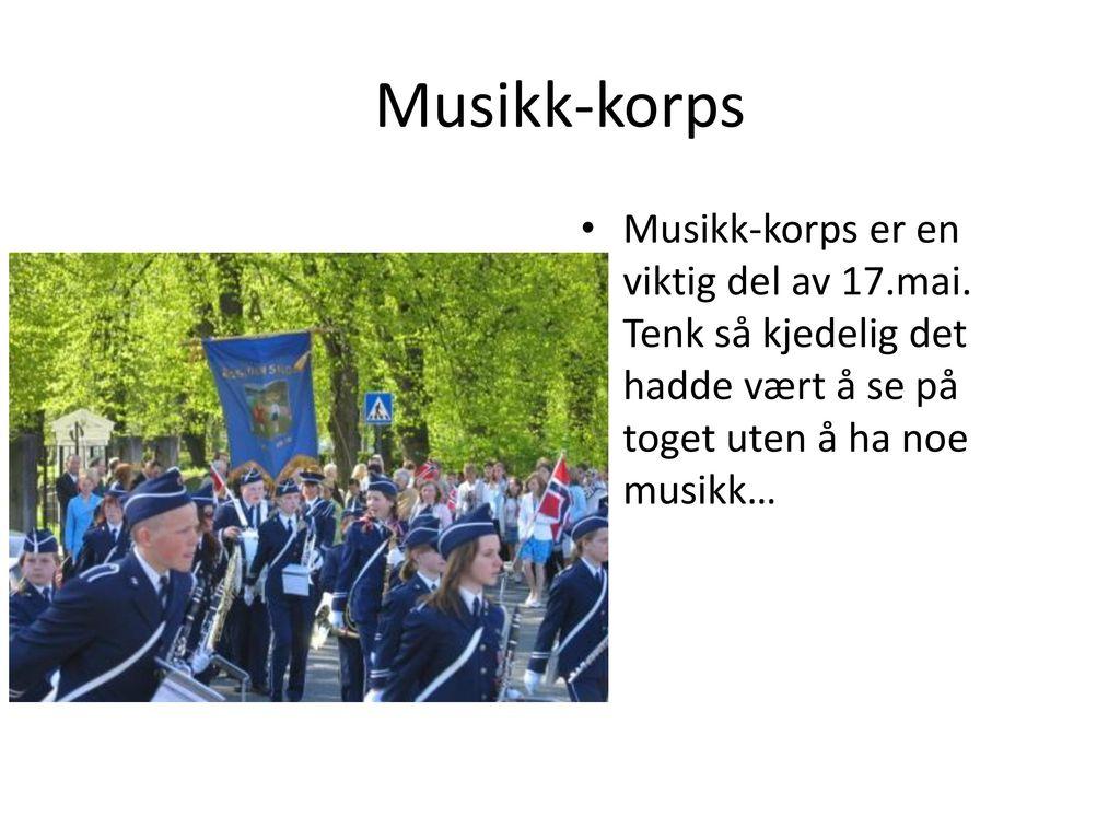 Musikk-korps Musikk-korps er en viktig del av 17.mai.