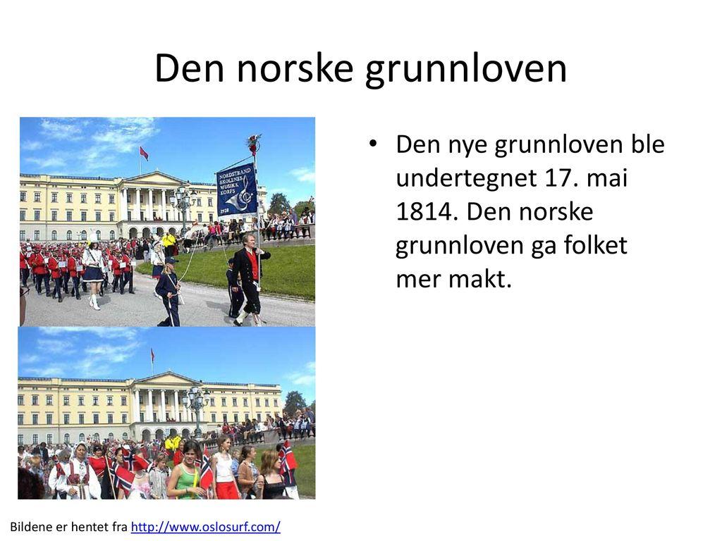 Den norske grunnloven Den nye grunnloven ble undertegnet 17. mai 1814. Den norske grunnloven ga folket mer makt.