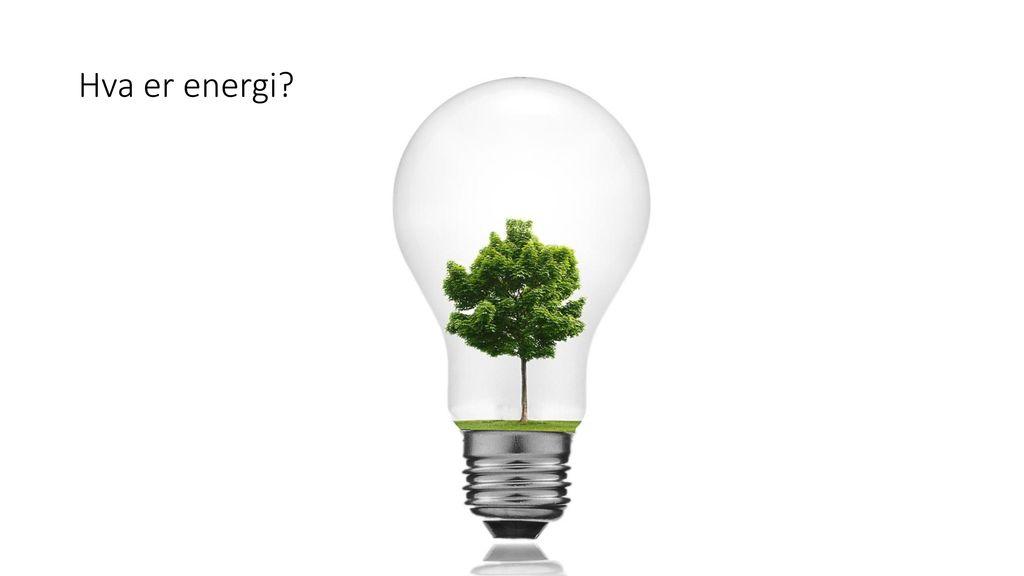 Hva er energi Hva er energi Hva er energi