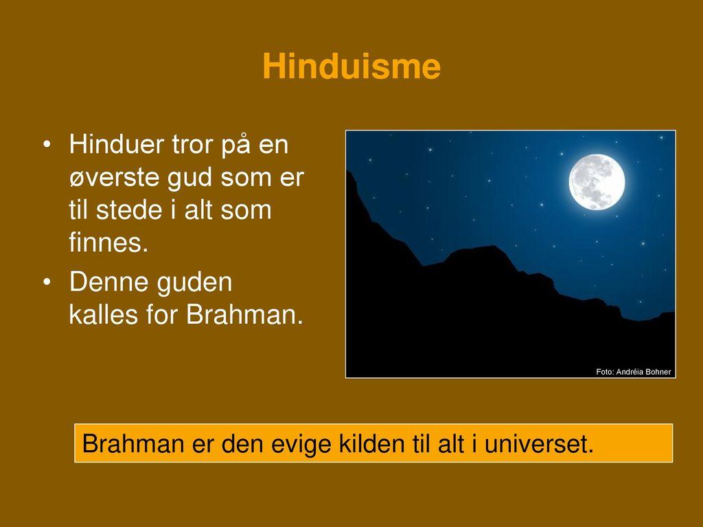 Hinduisme Hinduer tror på en øverste gud som er til stede i alt som finnes. Denne guden kalles for Brahman.
