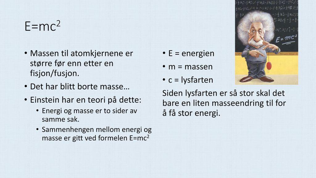 E=mc2 Massen til atomkjernene er større før enn etter en fisjon/fusjon. Det har blitt borte masse…