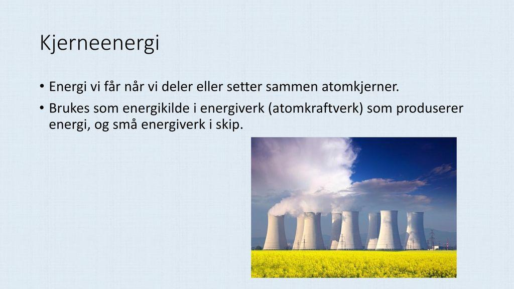 Kjerneenergi Energi vi får når vi deler eller setter sammen atomkjerner.