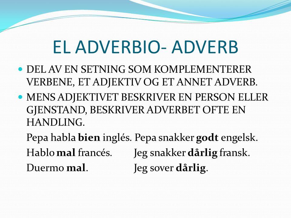 EL ADVERBIO- ADVERB DEL AV EN SETNING SOM KOMPLEMENTERER VERBENE, ET ADJEKTIV OG ET ANNET ADVERB.