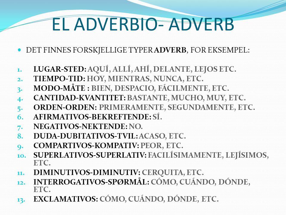 EL ADVERBIO- ADVERB DET FINNES FORSKJELLIGE TYPER ADVERB, FOR EKSEMPEL: LUGAR-STED: AQUÍ, ALLÍ, AHÍ, DELANTE, LEJOS ETC.