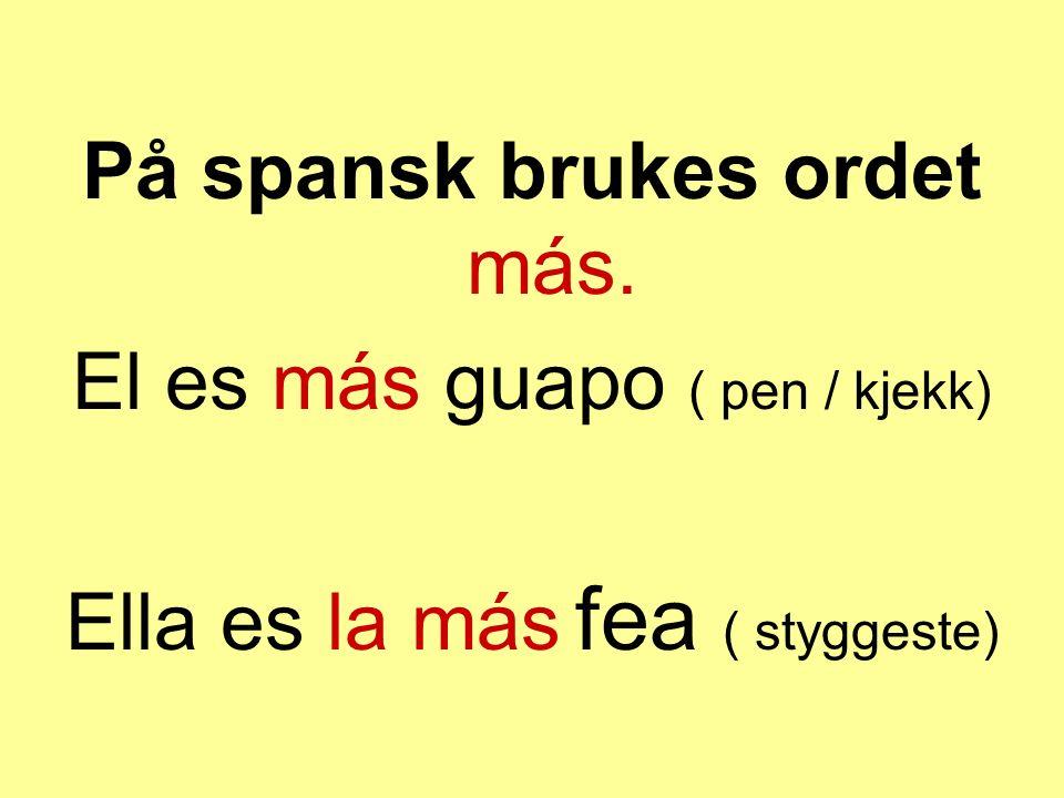 På spansk brukes ordet más. El es más guapo ( pen / kjekk)