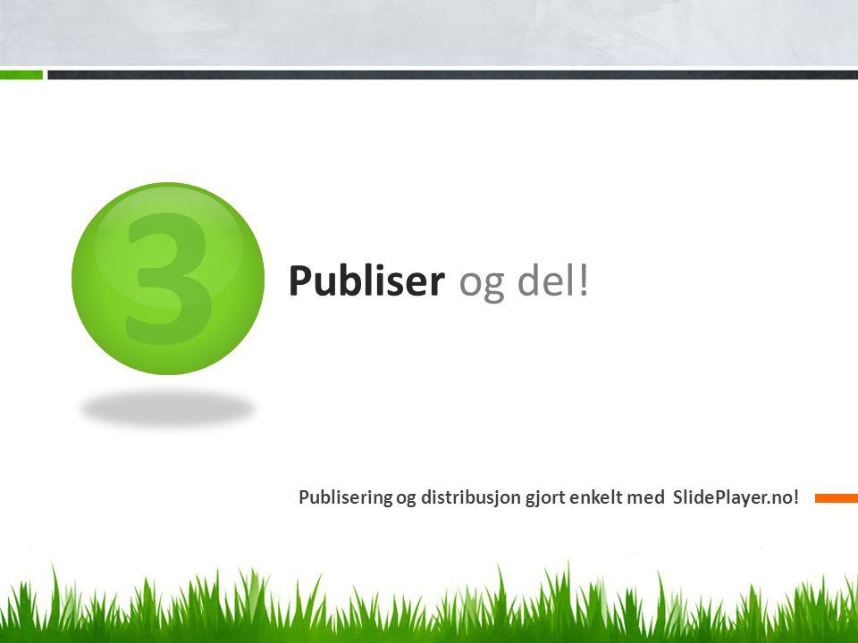 3 Publiser og del! Publisering og distribusjon gjort enkelt med SlidePlayer.no!