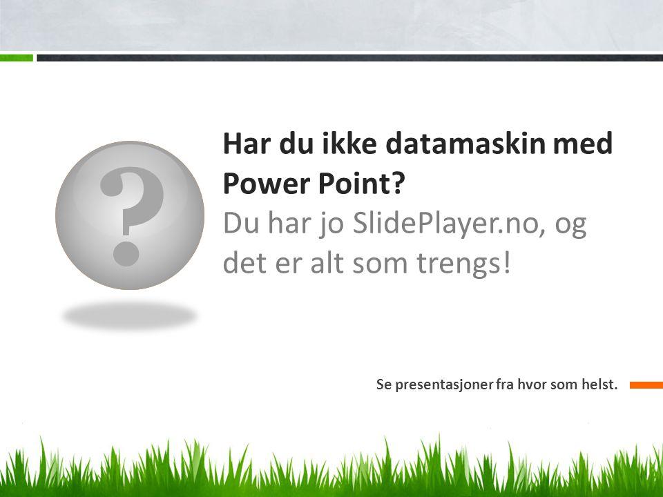 Har du ikke datamaskin med Power Point. Du har jo SlidePlayer.no, og det er alt som trengs.
