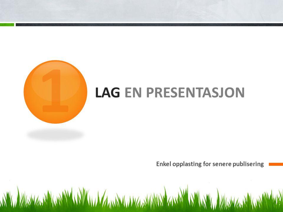 1 Lag en presentasjon Enkel opplasting for senere publisering