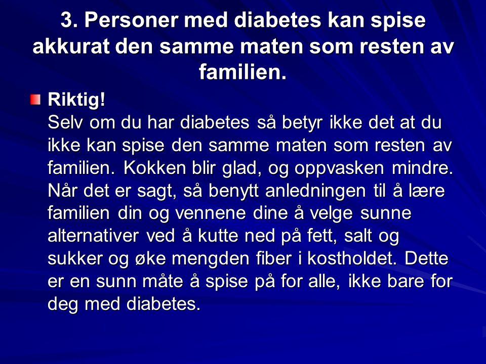 3. Personer med diabetes kan spise akkurat den samme maten som resten av familien.