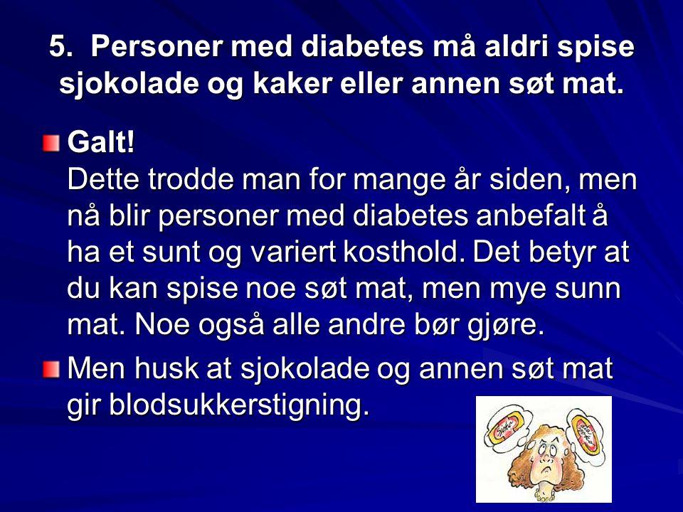 5. Personer med diabetes må aldri spise sjokolade og kaker eller annen søt mat.