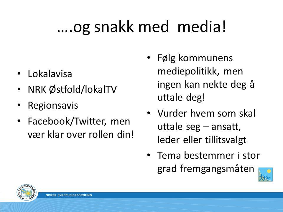 ….og snakk med media! Lokalavisa. NRK Østfold/lokalTV. Regionsavis. Facebook/Twitter, men vær klar over rollen din!