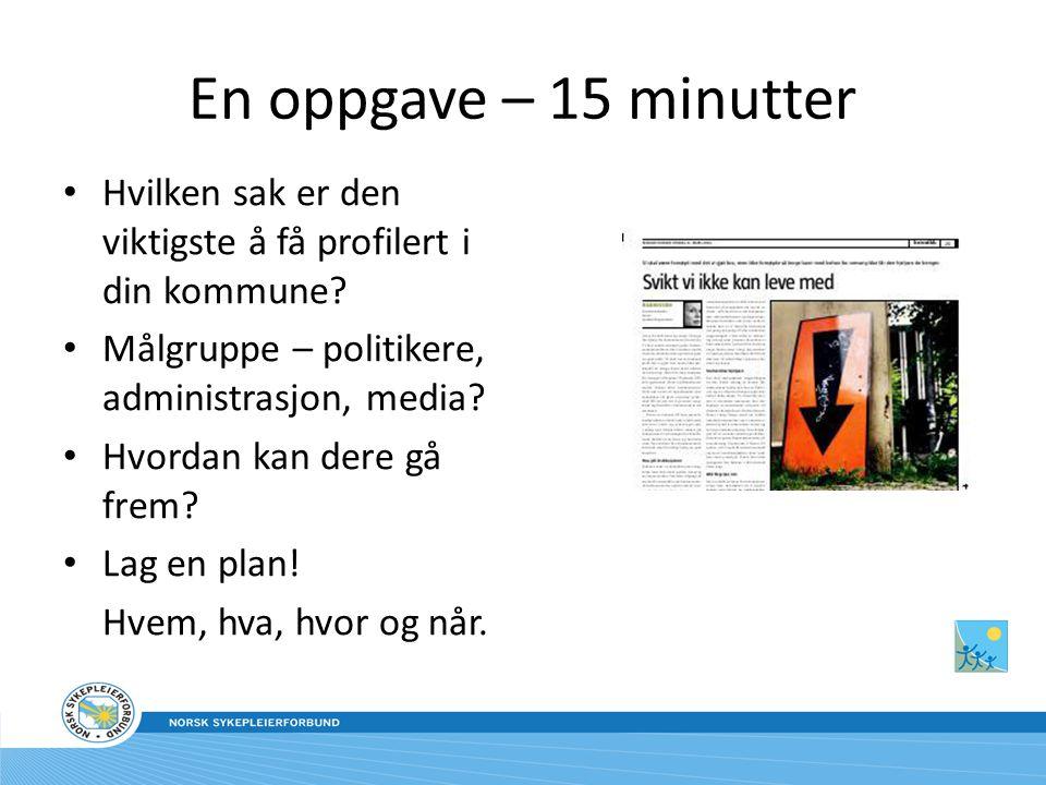 En oppgave – 15 minutter Hvilken sak er den viktigste å få profilert i din kommune Målgruppe – politikere, administrasjon, media