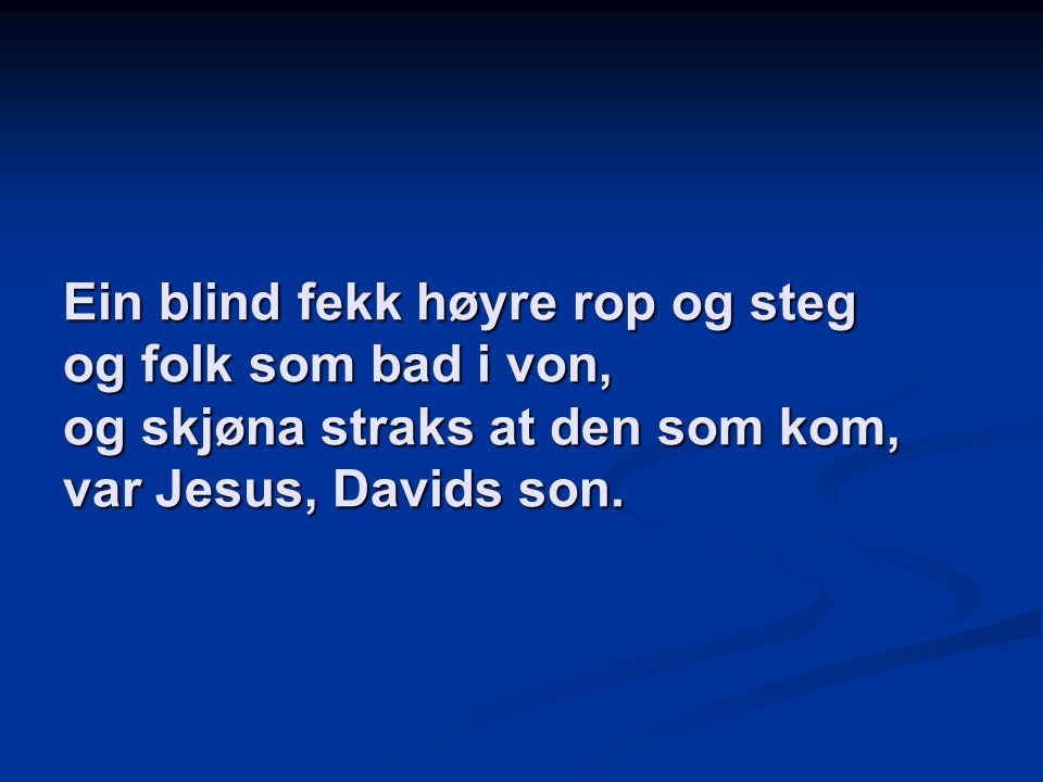 Ein blind fekk høyre rop og steg og folk som bad i von, og skjøna straks at den som kom, var Jesus, Davids son.