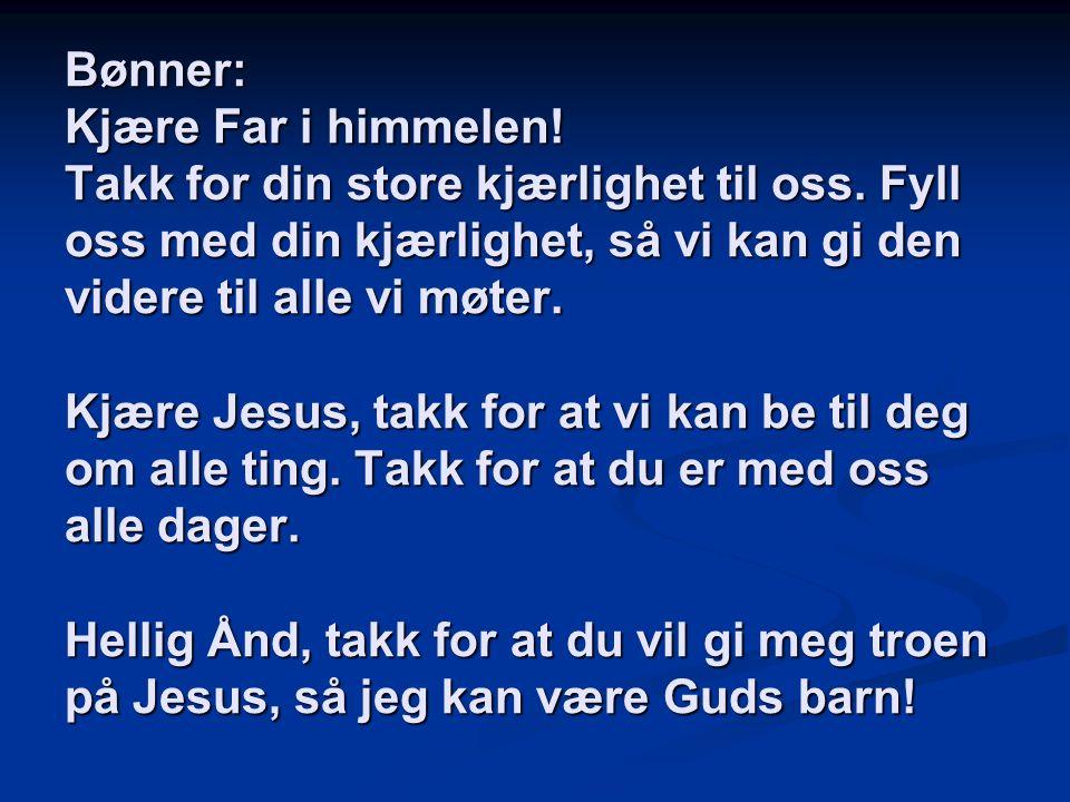 Bønner: Kjære Far i himmelen. Takk for din store kjærlighet til oss