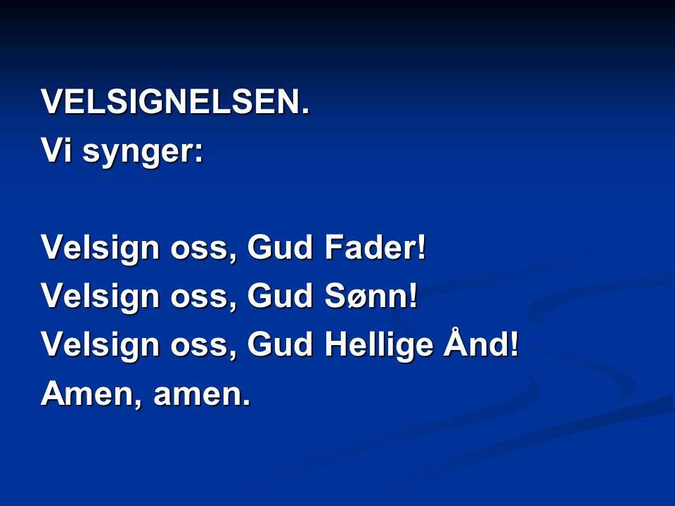 VELSIGNELSEN. Vi synger: Velsign oss, Gud Fader! Velsign oss, Gud Sønn! Velsign oss, Gud Hellige Ånd!