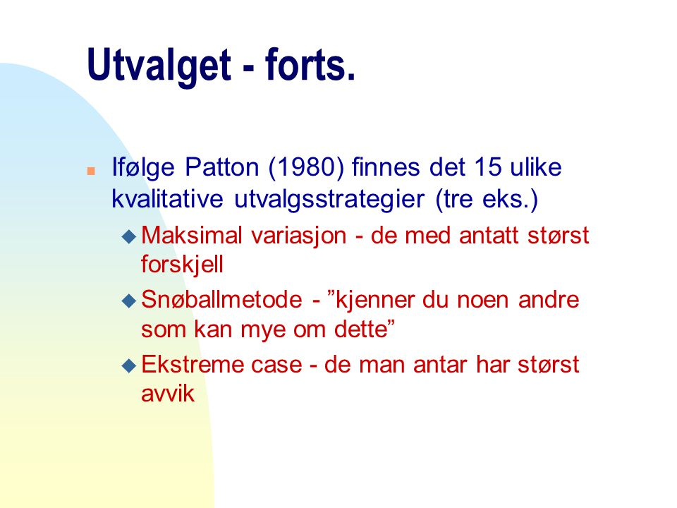 Utvalget - forts. Ifølge Patton (1980) finnes det 15 ulike kvalitative utvalgsstrategier (tre eks.)