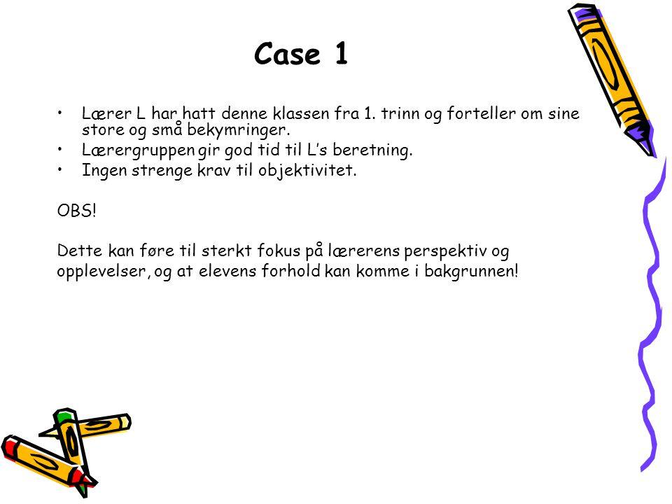 Case 1 Lærer L har hatt denne klassen fra 1. trinn og forteller om sine store og små bekymringer. Lærergruppen gir god tid til L's beretning.