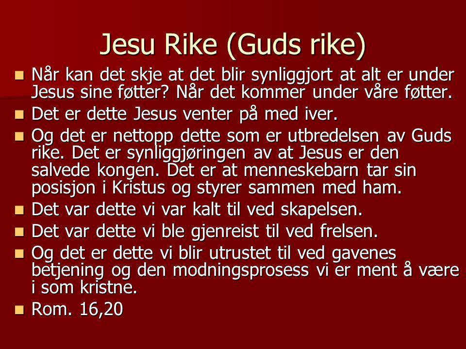 Jesu Rike (Guds rike) Når kan det skje at det blir synliggjort at alt er under Jesus sine føtter Når det kommer under våre føtter.