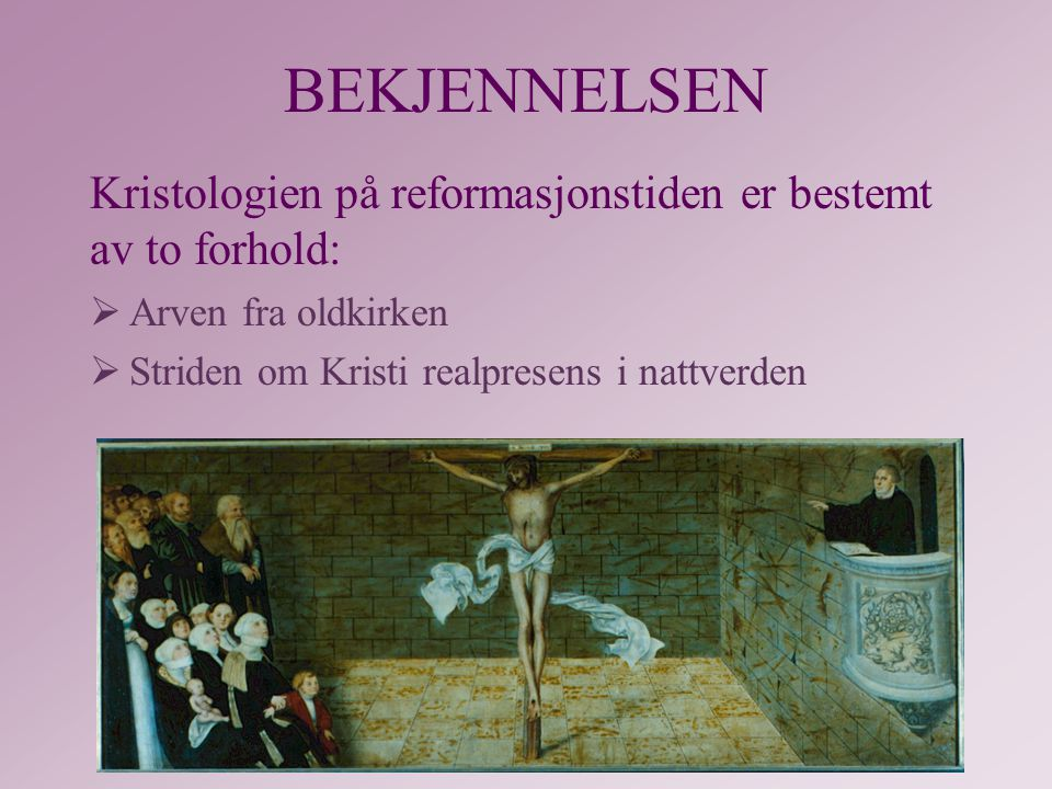 BEKJENNELSEN Kristologien på reformasjonstiden er bestemt av to forhold: Arven fra oldkirken.