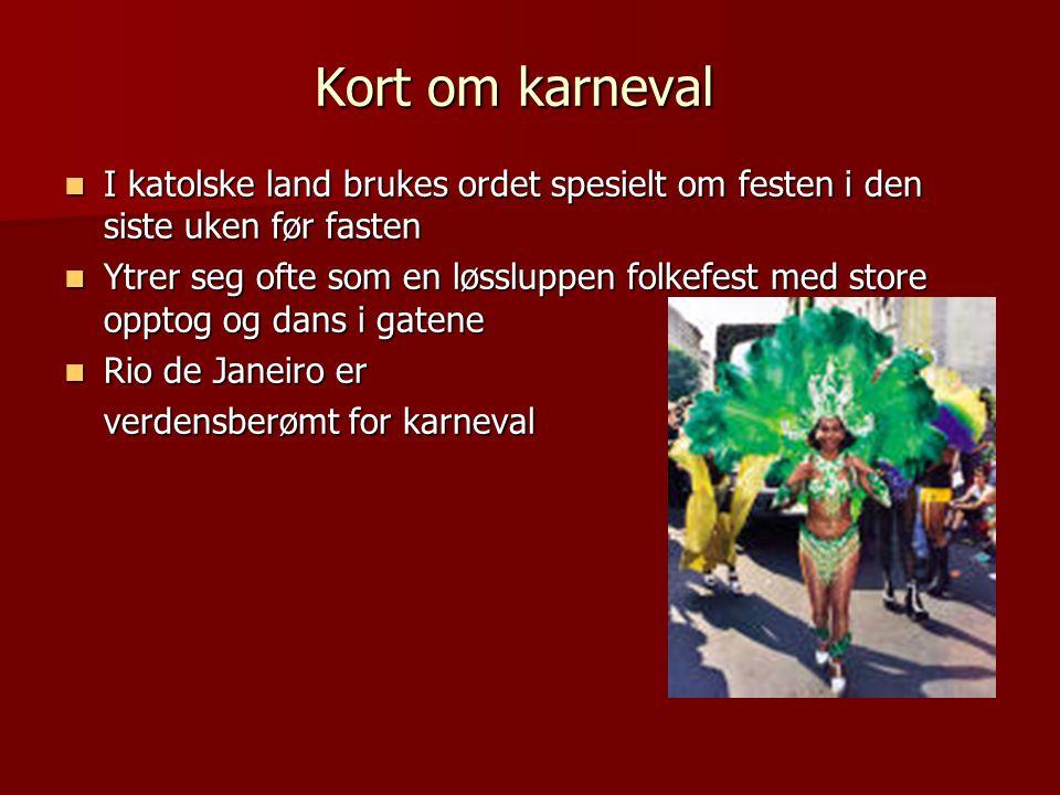 Kort om karneval I katolske land brukes ordet spesielt om festen i den siste uken før fasten.