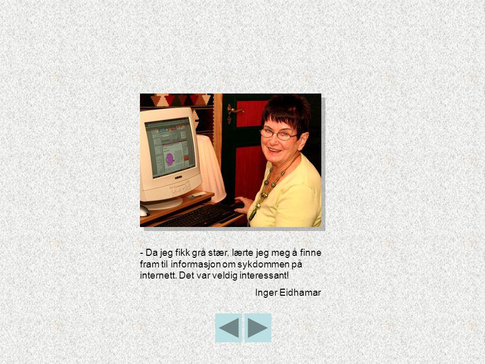 - Da jeg fikk grå stær, lærte jeg meg å finne fram til informasjon om sykdommen på internett. Det var veldig interessant!