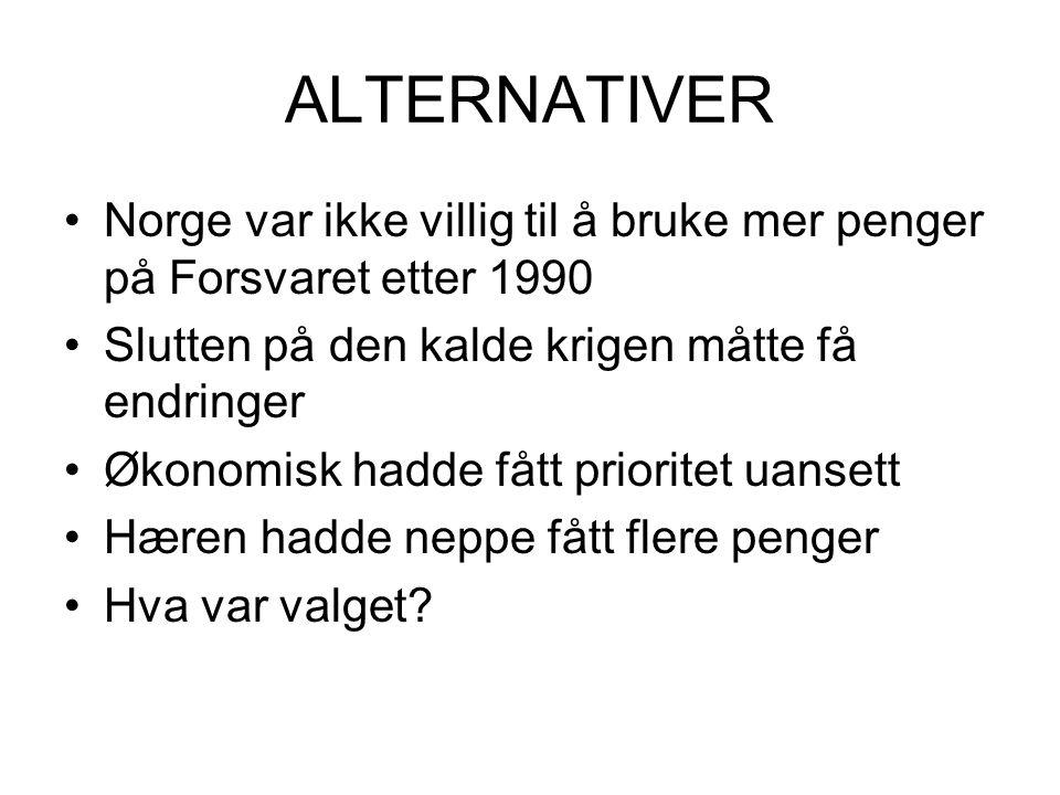 ALTERNATIVER Norge var ikke villig til å bruke mer penger på Forsvaret etter 1990. Slutten på den kalde krigen måtte få endringer.