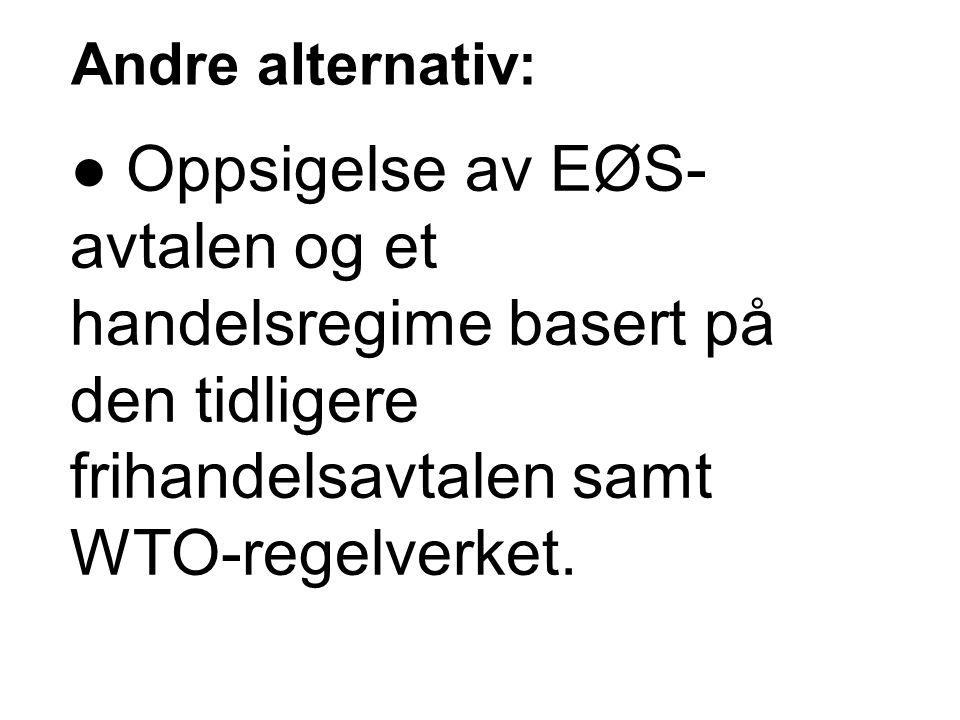Andre alternativ: ● Oppsigelse av EØS-avtalen og et handelsregime basert på den tidligere frihandelsavtalen samt WTO-regelverket.