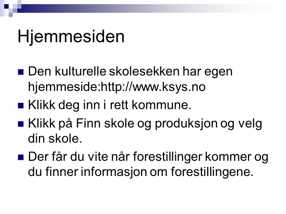 Hjemmesiden Den kulturelle skolesekken har egen hjemmeside:http://www.ksys.no. Klikk deg inn i rett kommune.