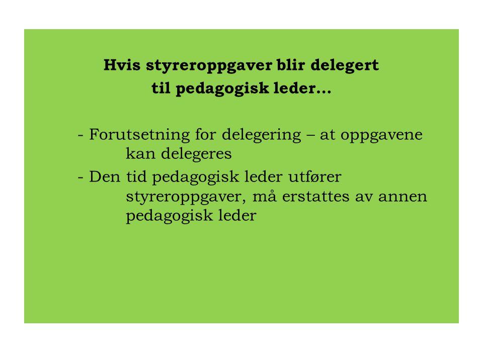 Hvis styreroppgaver blir delegert til pedagogisk leder… - Forutsetning for delegering – at oppgavene kan delegeres - Den tid pedagogisk leder utfører styreroppgaver, må erstattes av annen pedagogisk leder