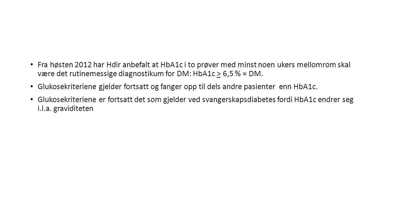 Fra høsten 2012 har Hdir anbefalt at HbA1c i to prøver med minst noen ukers mellomrom skal være det rutinemessige diagnostikum for DM: HbA1c > 6,5 % = DM.