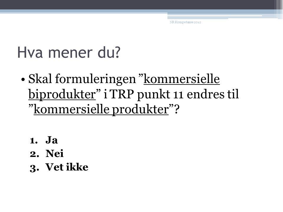NR Kompetanse 2012 Hva mener du Skal formuleringen kommersielle biprodukter i TRP punkt 11 endres til kommersielle produkter