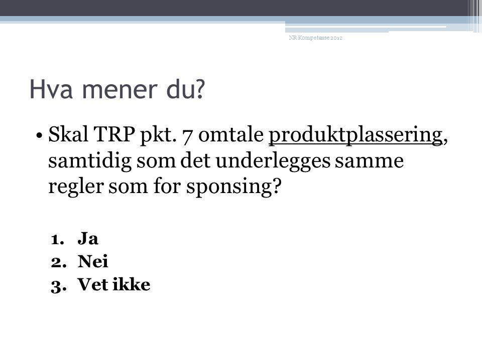 NR Kompetanse 2012 Hva mener du Skal TRP pkt. 7 omtale produktplassering, samtidig som det underlegges samme regler som for sponsing