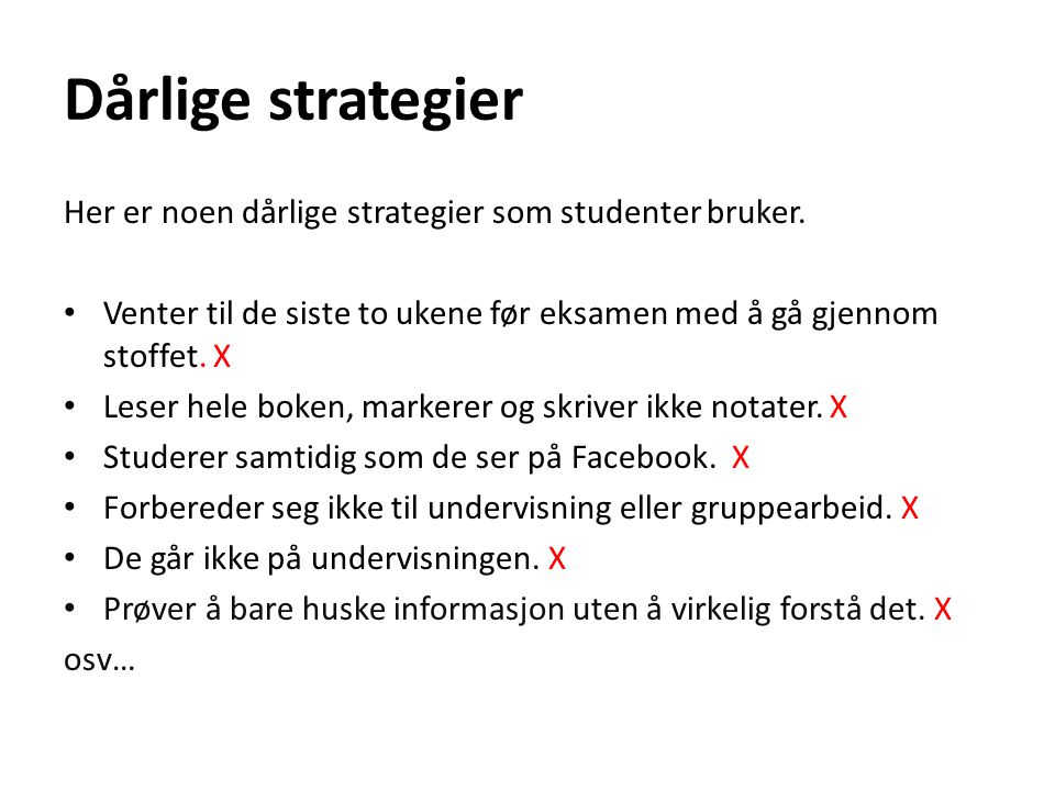 Dårlige strategier Her er noen dårlige strategier som studenter bruker. Venter til de siste to ukene før eksamen med å gå gjennom stoffet. X.