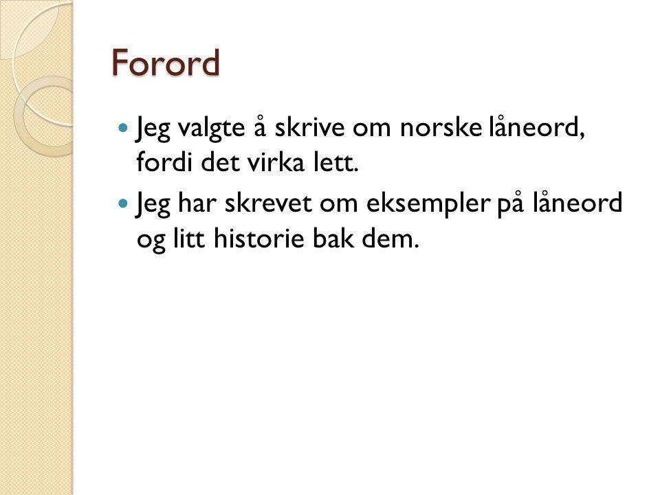 Forord Jeg valgte å skrive om norske låneord, fordi det virka lett.