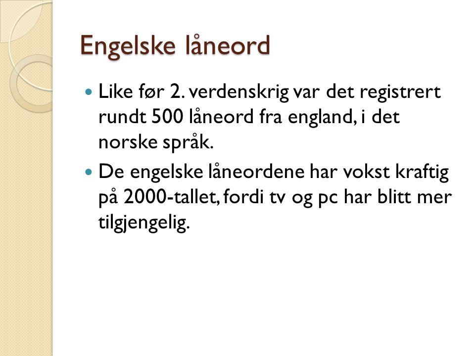Engelske låneord Like før 2. verdenskrig var det registrert rundt 500 låneord fra england, i det norske språk.