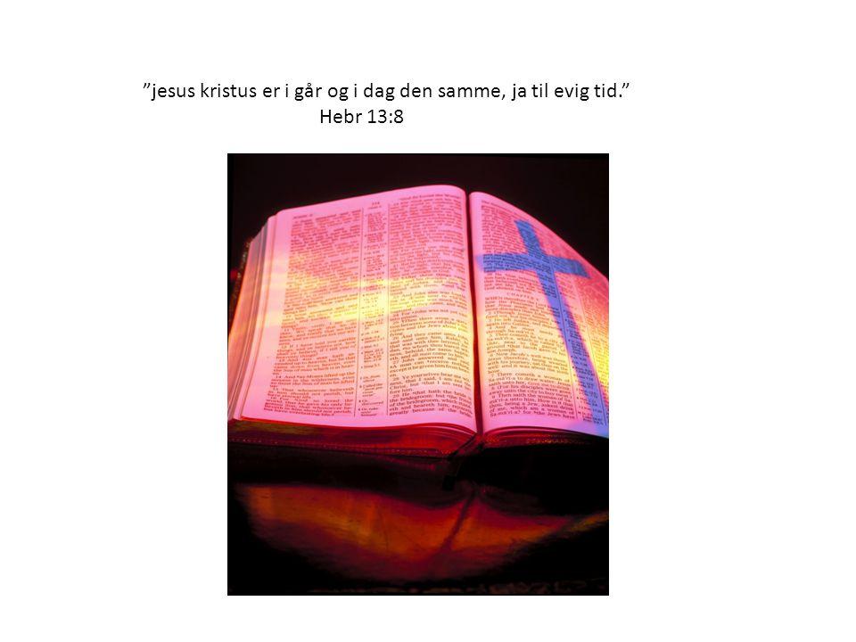jesus kristus er i går og i dag den samme, ja til evig tid.