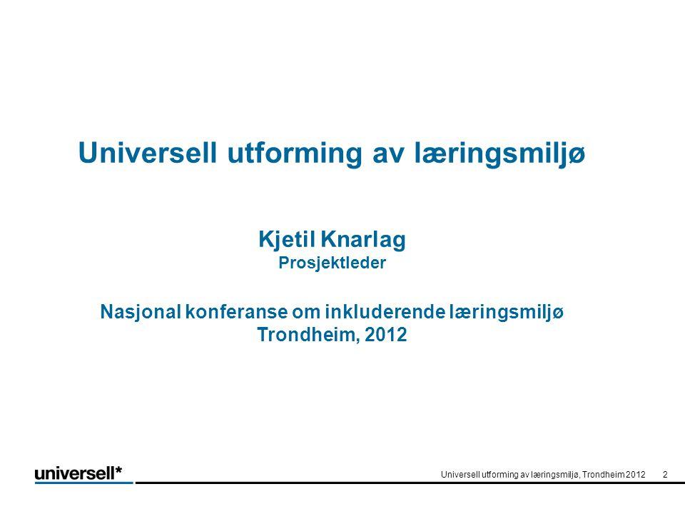 Universell utforming av læringsmiljø Kjetil Knarlag Prosjektleder Nasjonal konferanse om inkluderende læringsmiljø Trondheim, 2012