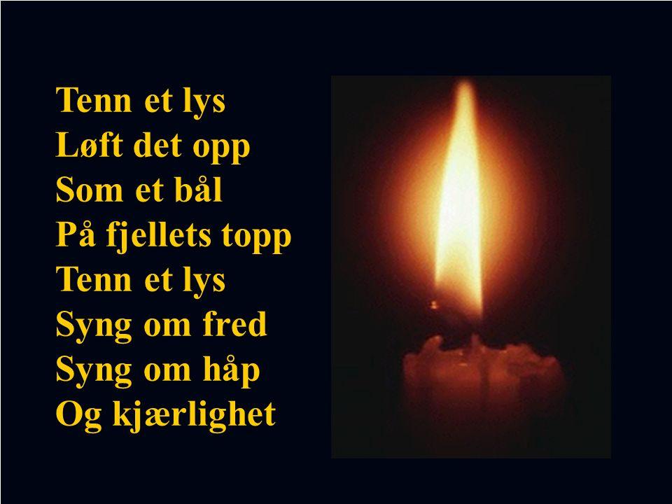 Tenn et lys Løft det opp Som et bål På fjellets topp Syng om fred Syng om håp Og kjærlighet