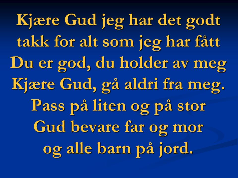 Kjære Gud jeg har det godt takk for alt som jeg har fått Du er god, du holder av meg Kjære Gud, gå aldri fra meg.