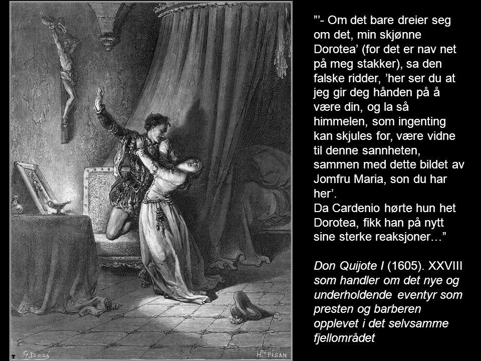 '- Om det bare dreier seg om det, min skjønne Dorotea' (for det er nav net på meg stakker), sa den falske ridder, 'her ser du at jeg gir deg hånden på å være din, og la så himmelen, som ingenting kan skjules for, være vidne til denne sannheten, sammen med dette bildet av Jomfru Maria, son du har her'.
