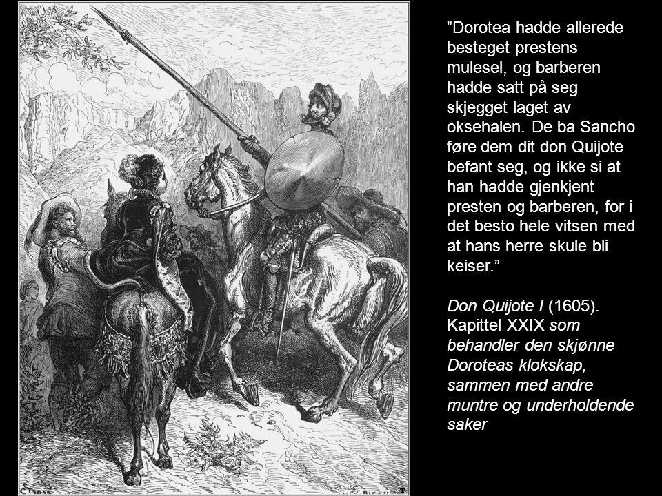 Dorotea hadde allerede besteget prestens mulesel, og barberen hadde satt på seg skjegget laget av oksehalen. De ba Sancho føre dem dit don Quijote befant seg, og ikke si at han hadde gjenkjent presten og barberen, for i det besto hele vitsen med at hans herre skule bli keiser.
