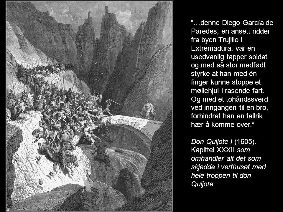 …denne Diego García de Paredes, en ansett ridder fra byen Trujillo i Extremadura, var en usedvanlig tapper soldat og med så stor medfødt styrke at han med én finger kunne stoppe et møllehjul i rasende fart. Og med et tohåndssverd ved inngangen til en bro, forhindret han en tallrik hær å komme over.